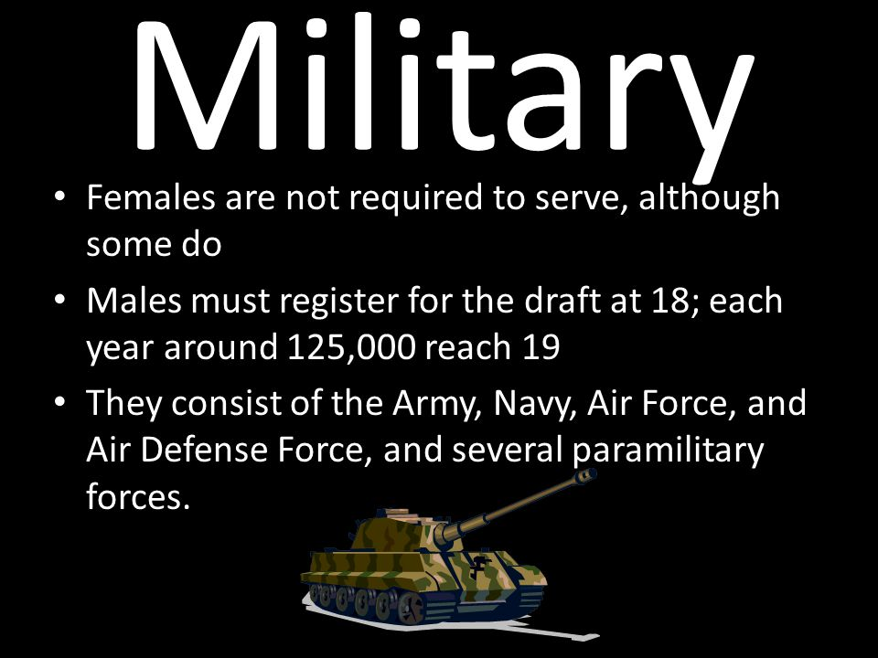 Military Females are not required to serve, although some do Males must register for the draft at 18; each year around 125,000 reach 19 They consist of the Army, Navy, Air Force, and Air Defense Force, and several paramilitary forces.