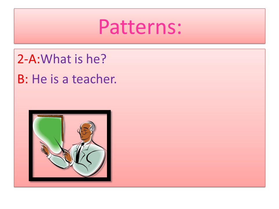 Patterns: 1-A:Who is he? B:He is Mr Hamidi. 1-A:Who is he? B:He is Mr Hamidi.