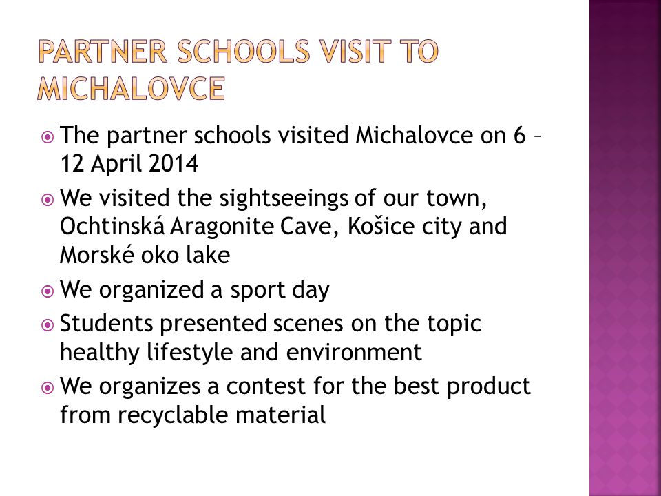  The partner schools visited Michalovce on 6 – 12 April 2014  We visited the sightseeings of our town, Ochtinská Aragonite Cave, Košice city and Morské oko lake  We organized a sport day  Students presented scenes on the topic healthy lifestyle and environment  We organizes a contest for the best product from recyclable material