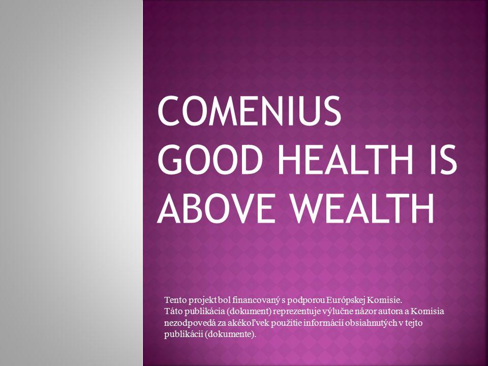 COMENIUS GOOD HEALTH IS ABOVE WEALTH Tento projekt bol financovaný s podporou Európskej Komisie. Táto publikácia (dokument) reprezentuje výlučne názor