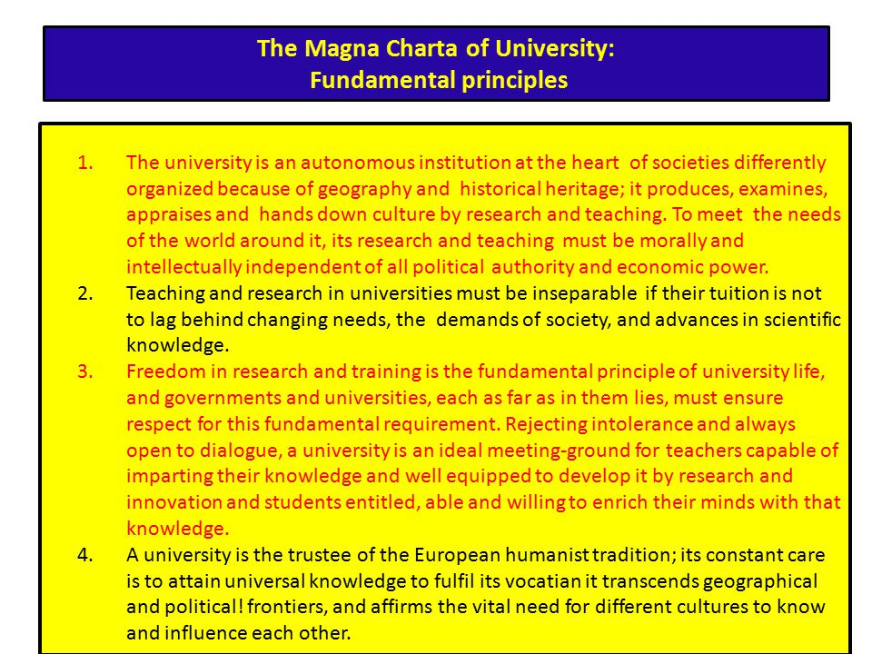 The Magna Charta of University: Fundamental principles 1.The university is an autonomous institution at the heart of societies differently organized because of geography and historical heritage; it produces, examines, appraises and hands down culture by research and teaching.