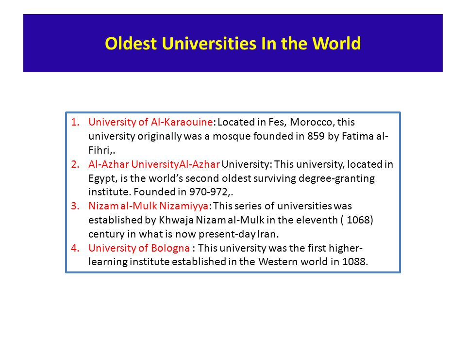 Oldest Universities In the World 1.University of Al-Karaouine: Located in Fes, Morocco, this university originally was a mosque founded in 859 by Fatima al- Fihri,.