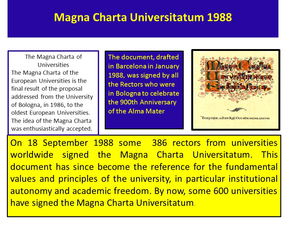 The Magna Charta of University Preamble universities will be called upon to play in a changing and increasingly international society, Consider - 1.that at the approaching end of this millennium the future of mankind depends largely on cultural, scientific and technical development; and that this is built up in centers of culture, knowledge and research as represented by true universities; 2.that the universities task of spreading knowledge among the younger generations implies that,in today s world, they must also serve society as a whole; and that the cultural, social and economic future of society requires, in particular, a considerable investment in continuing education; 3.that universities must give future generations education and training that will teach them, and through them others, to respect the great harmonies of their natural environment and of life itself.