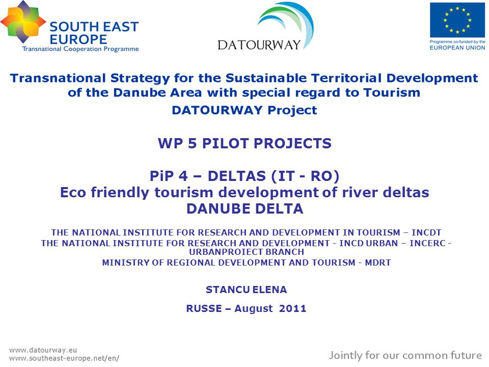 THE NATIONAL INSTITUTE FOR RESEARCH AND DEVELOPMENT IN TOURISM – INCDT THE NATIONAL INSTITUTE FOR RESEARCH AND DEVELOPMENT - INCD URBAN – INCERC - URBANPROIECT BRANCH MINISTRY OF REGIONAL DEVELOPMENT AND TOURISM - MDRT STANCU ELENA RUSSE – August 2011 WP 5 PILOT PROJECTS PiP 4 – DELTAS (IT - RO) Eco friendly tourism development of river deltas DANUBE DELTA