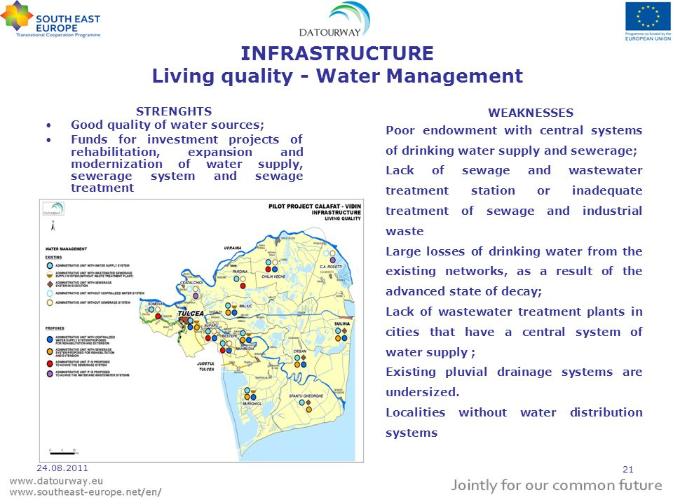INFRASTRUCTURE Living quality - Water Management STRENGHTS Good quality of water sources; Funds for investment projects of rehabilitation, expansion and modernization of water supply, sewerage system and sewage treatment WEAKNESSES Poor endowment with central systems of drinking water supply and sewerage; Lack of sewage and wastewater treatment station or inadequate treatment of sewage and industrial waste Large losses of drinking water from the existing networks, as a result of the advanced state of decay; Lack of wastewater treatment plants in cities that have a central system of water supply ; Existing pluvial drainage systems are undersized.