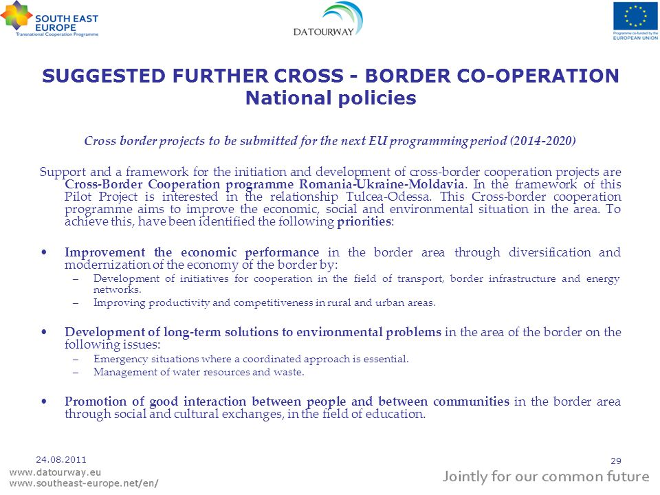 SUGGESTED FURTHER CROSS - BORDER CO-OPERATION National policies Cross border projects to be submitted for the next EU programming period (2014-2020) Support and a framework for the initiation and development of cross-border cooperation projects are Cross-Border Cooperation programme Romania-Ukraine-Moldavia.