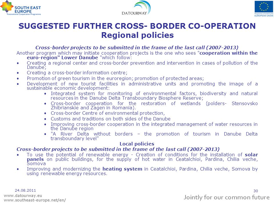 SUGGESTED FURTHER CROSS- BORDER CO-OPERATION Regional policies Cross-border projects to be submitted in the frame of the last call (2007-2013) Another program which may initiate cooperation projects is the one who sees cooperation within the euro-region Lower Danube which follow: Creating a regional center and cross-border prevention and intervention in cases of pollution of the Danube; Creating a cross-border information centre; Promotion of green tourism in the euroregion; promotion of protected areas; Development of new tourist facilities in administrative units and promoting the image of a sustainable economic development: Integrated system for monitoring of environmental factors, biodiversity and natural resources in the Danube Delta Transboundary Biosphere Reserve; Cross-border cooperation for the restoration of wetlands (polders- Stensovsko Zhibrianskie and Zagen in Romania).