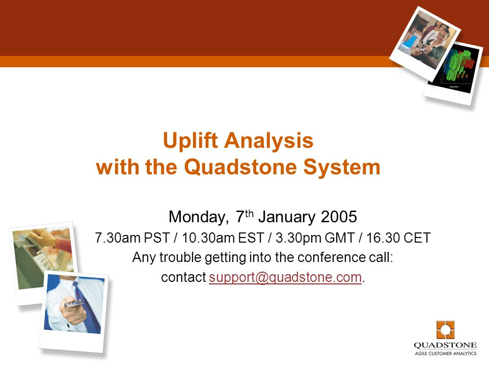 Uplift Analysis with the Quadstone System Monday, 7 th January 2005 7.30am PST / 10.30am EST / 3.30pm GMT / 16.30 CET Any trouble getting into the con