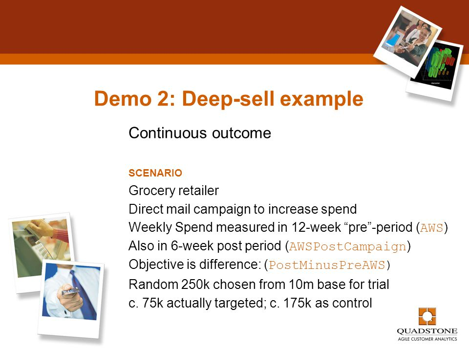 "Demo 2: Deep-sell example Continuous outcome SCENARIO Grocery retailer Direct mail campaign to increase spend Weekly Spend measured in 12-week ""pre""-p"