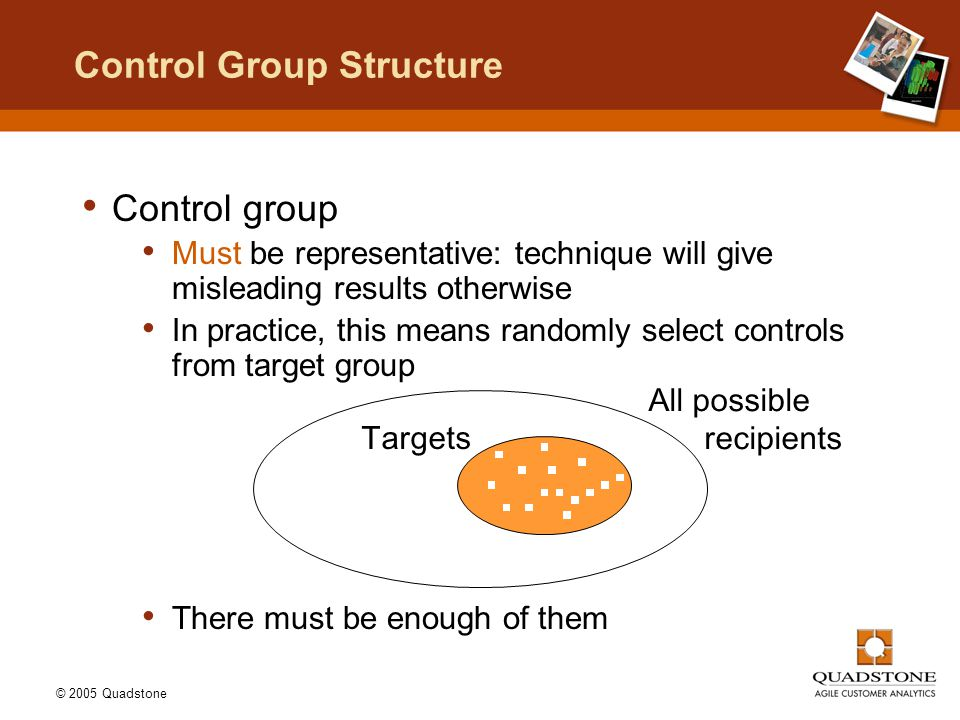 © 2005 Quadstone Control group Must be representative: technique will give misleading results otherwise In practice, this means randomly select contro