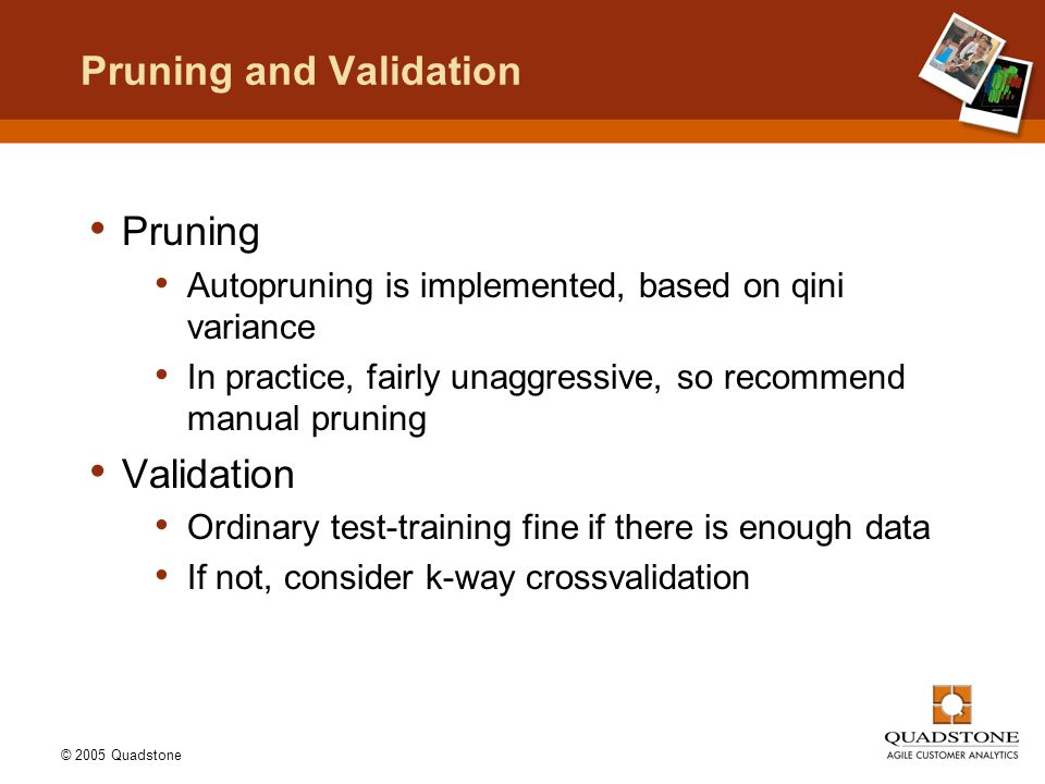 © 2005 Quadstone Pruning and Validation Pruning Autopruning is implemented, based on qini variance In practice, fairly unaggressive, so recommend manual pruning Validation Ordinary test-training fine if there is enough data If not, consider k-way crossvalidation