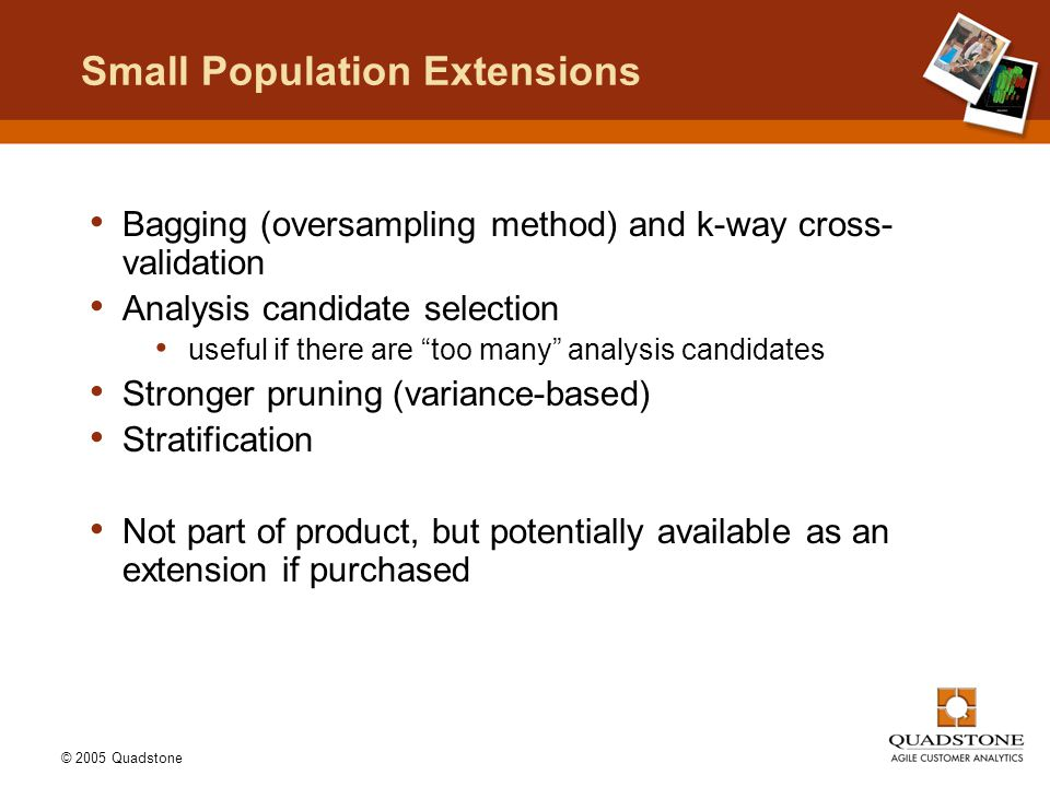 © 2005 Quadstone Small Population Extensions Bagging (oversampling method) and k-way cross- validation Analysis candidate selection useful if there ar