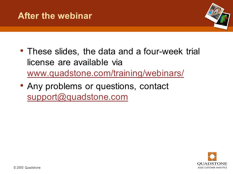 © 2005 Quadstone After the webinar These slides, the data and a four-week trial license are available via www.quadstone.com/training/webinars/ www.qua