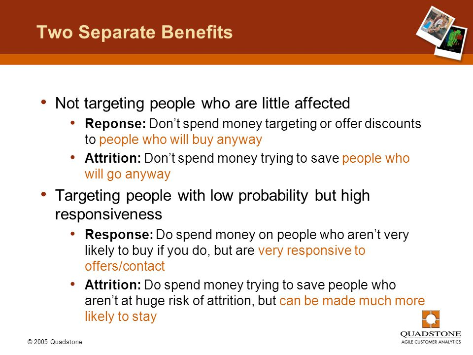 © 2005 Quadstone Two Separate Benefits Not targeting people who are little affected Reponse: Don't spend money targeting or offer discounts to people who will buy anyway Attrition: Don't spend money trying to save people who will go anyway Targeting people with low probability but high responsiveness Response: Do spend money on people who aren't very likely to buy if you do, but are very responsive to offers/contact Attrition: Do spend money trying to save people who aren't at huge risk of attrition, but can be made much more likely to stay