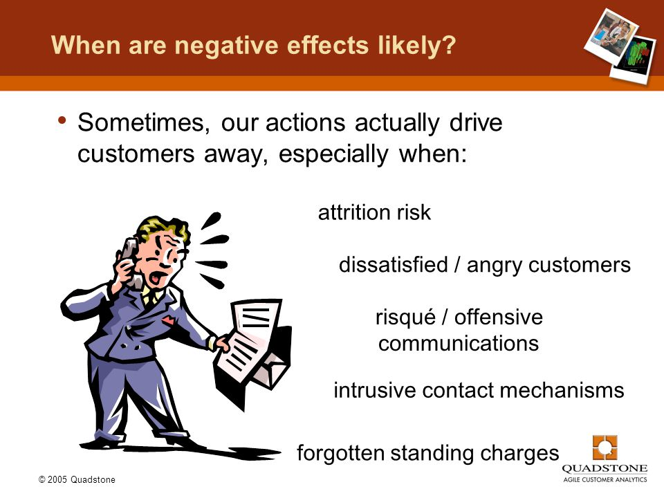 © 2005 Quadstone When are negative effects likely? Sometimes, our actions actually drive customers away, especially when: dissatisfied / angry custome