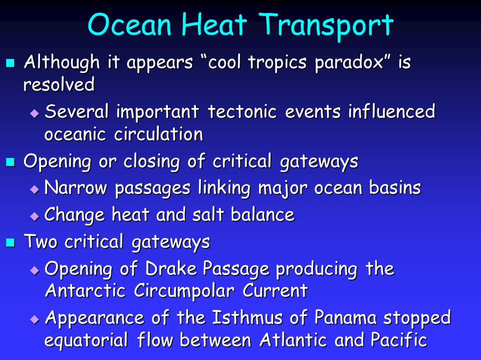 Ocean Heat Transport Although it appears cool tropics paradox is resolved Although it appears cool tropics paradox is resolved  Several important tectonic events influenced oceanic circulation Opening or closing of critical gateways Opening or closing of critical gateways  Narrow passages linking major ocean basins  Change heat and salt balance Two critical gateways Two critical gateways  Opening of Drake Passage producing the Antarctic Circumpolar Current  Appearance of the Isthmus of Panama stopped equatorial flow between Atlantic and Pacific