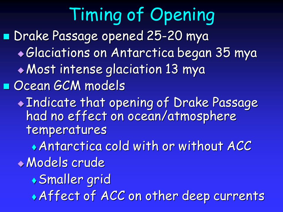 Timing of Opening Drake Passage opened 25-20 mya Drake Passage opened 25-20 mya  Glaciations on Antarctica began 35 mya  Most intense glaciation 13 mya Ocean GCM models Ocean GCM models  Indicate that opening of Drake Passage had no effect on ocean/atmosphere temperatures  Antarctica cold with or without ACC  Models crude  Smaller grid  Affect of ACC on other deep currents