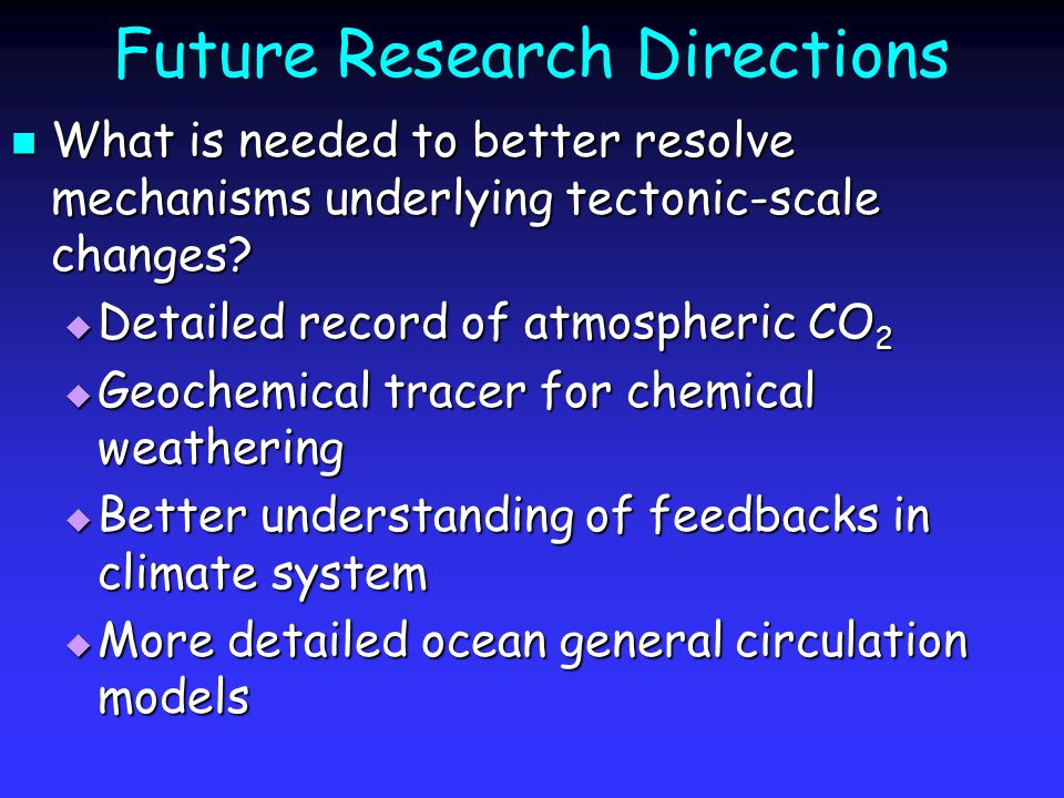 Future Research Directions What is needed to better resolve mechanisms underlying tectonic-scale changes? What is needed to better resolve mechanisms