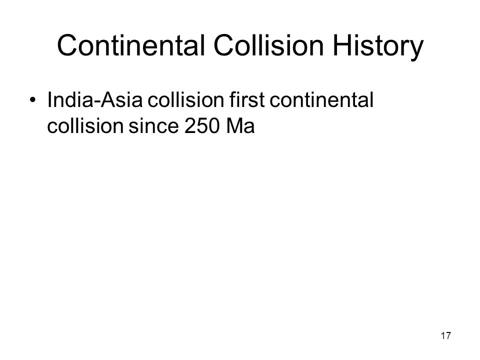 17 Continental Collision History India-Asia collision first continental collision since 250 Ma