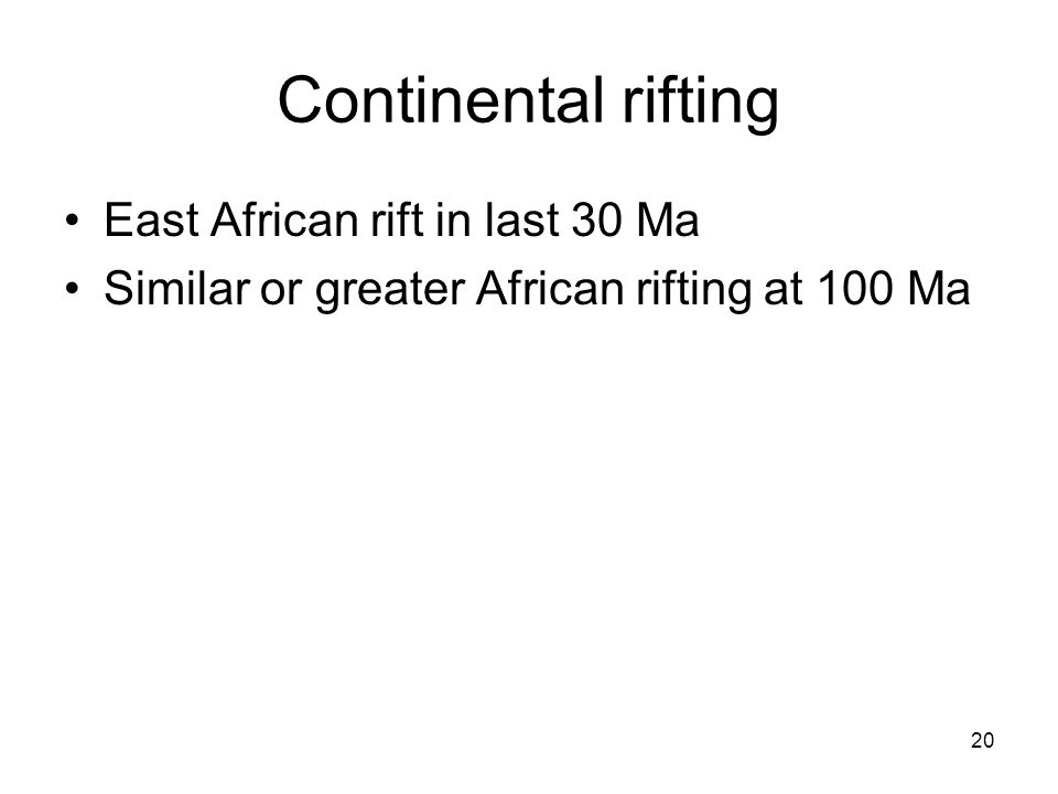 20 Continental rifting East African rift in last 30 Ma Similar or greater African rifting at 100 Ma