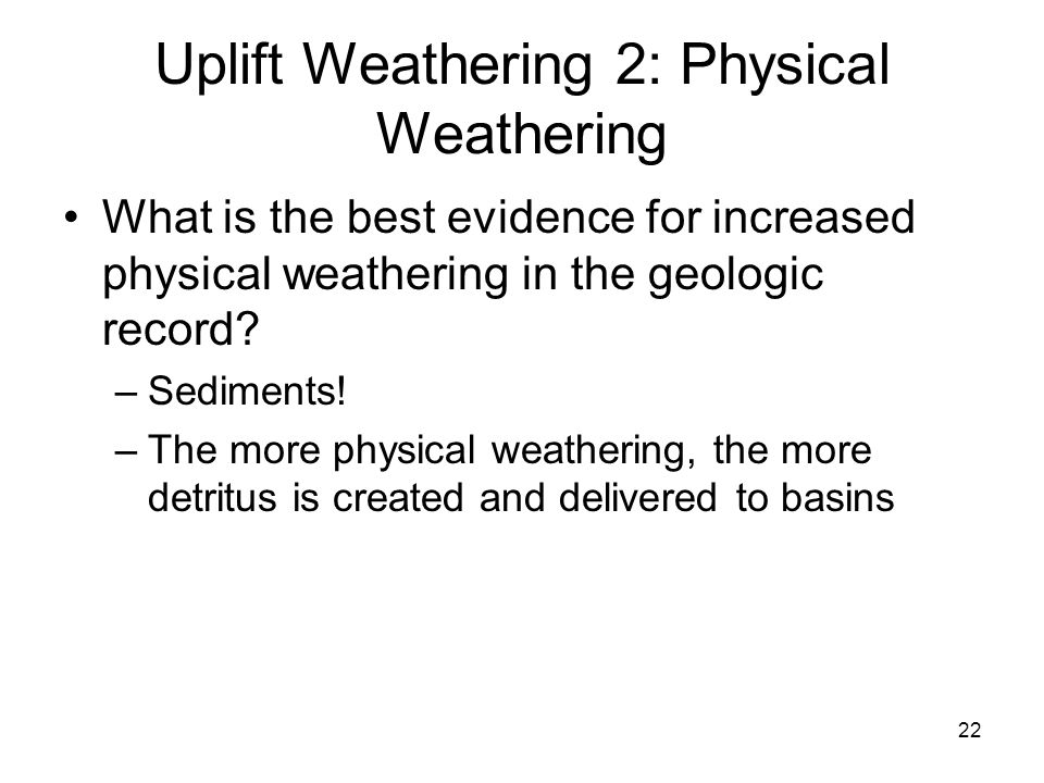 22 Uplift Weathering 2: Physical Weathering What is the best evidence for increased physical weathering in the geologic record? –Sediments! –The more