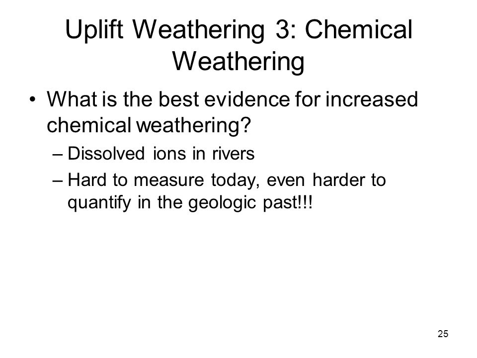 25 Uplift Weathering 3: Chemical Weathering What is the best evidence for increased chemical weathering? –Dissolved ions in rivers –Hard to measure to