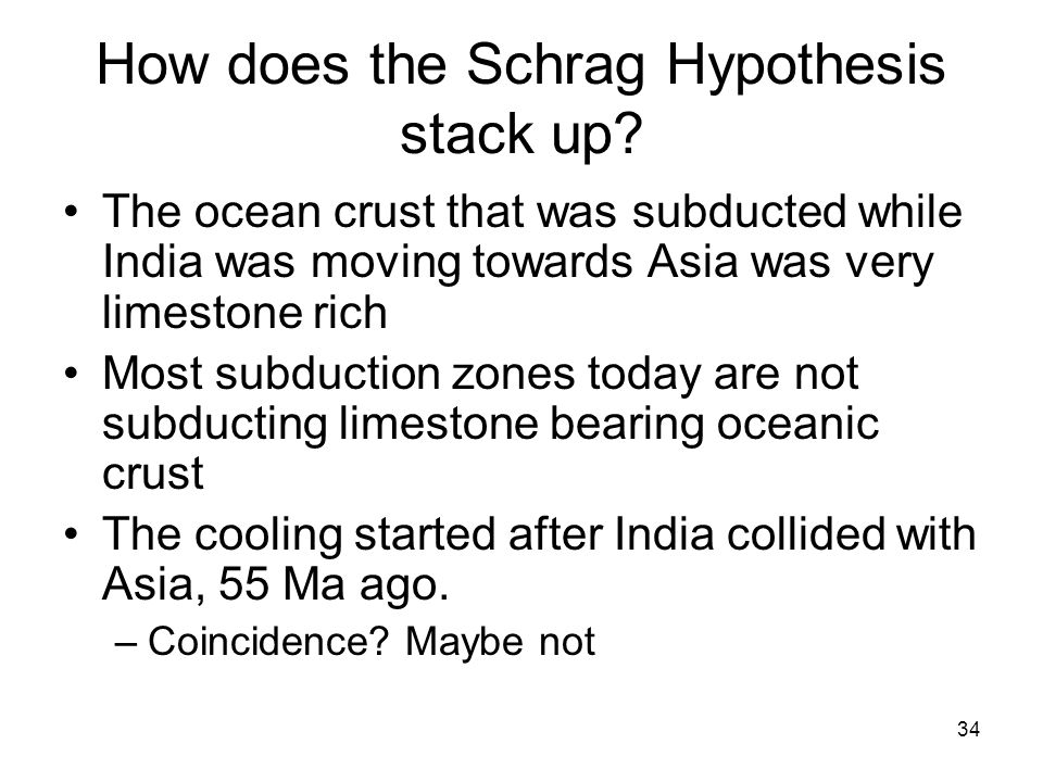 34 How does the Schrag Hypothesis stack up? The ocean crust that was subducted while India was moving towards Asia was very limestone rich Most subduc