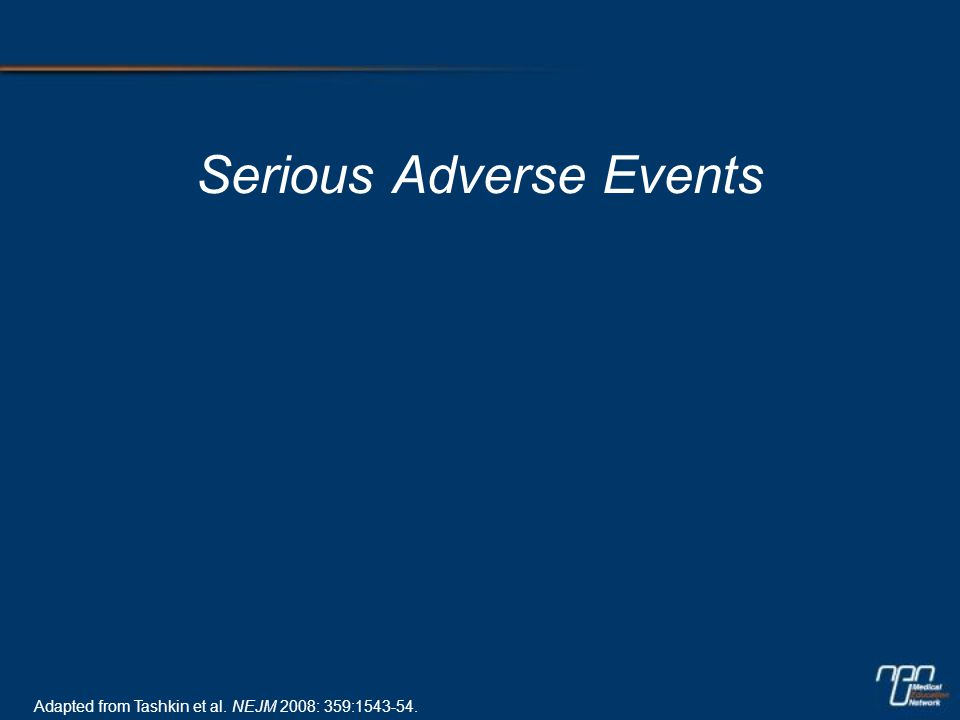 Serious Adverse Events Adapted from Tashkin et al. NEJM 2008: 359:1543-54.