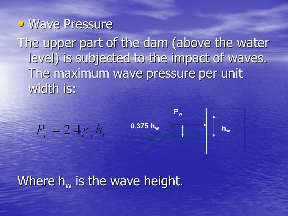 Wave Pressure Wave Pressure The upper part of the dam (above the water level) is subjected to the impact of waves. The maximum wave pressure per unit