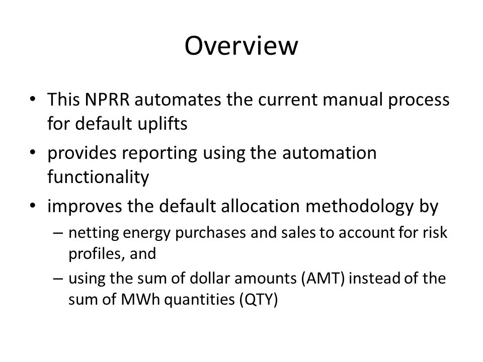 Overview This NPRR automates the current manual process for default uplifts provides reporting using the automation functionality improves the default allocation methodology by – netting energy purchases and sales to account for risk profiles, and – using the sum of dollar amounts (AMT) instead of the sum of MWh quantities (QTY)