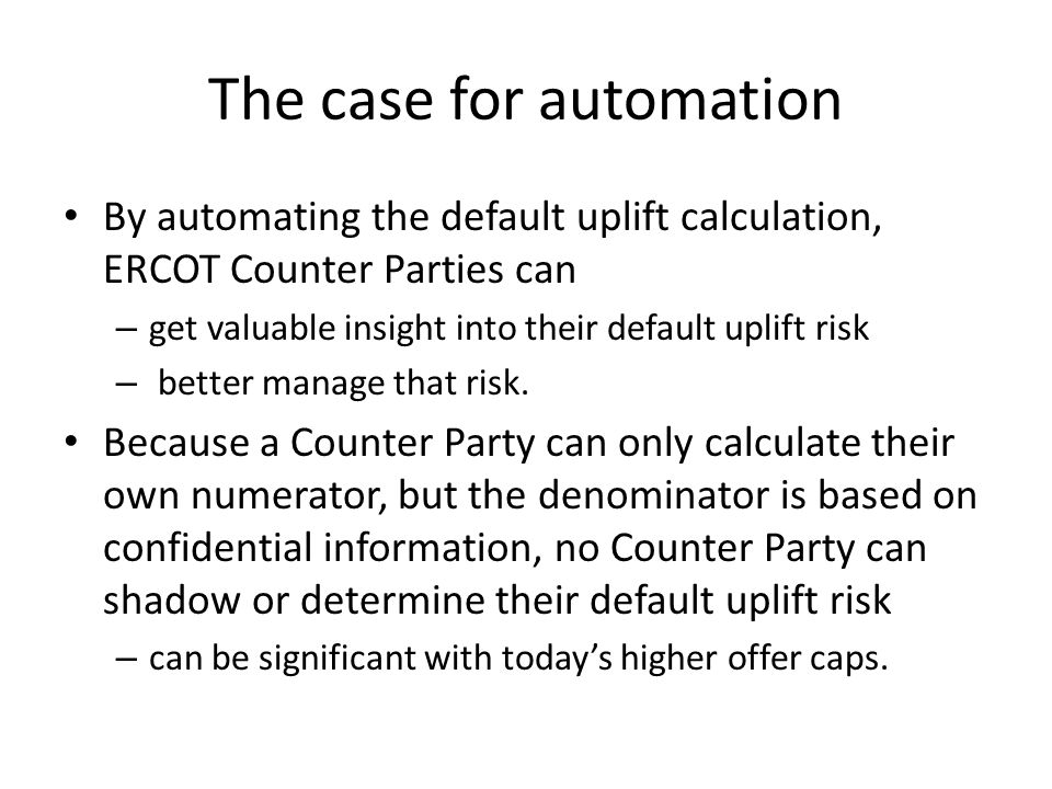 The case for automation By automating the default uplift calculation, ERCOT Counter Parties can – get valuable insight into their default uplift risk – better manage that risk.