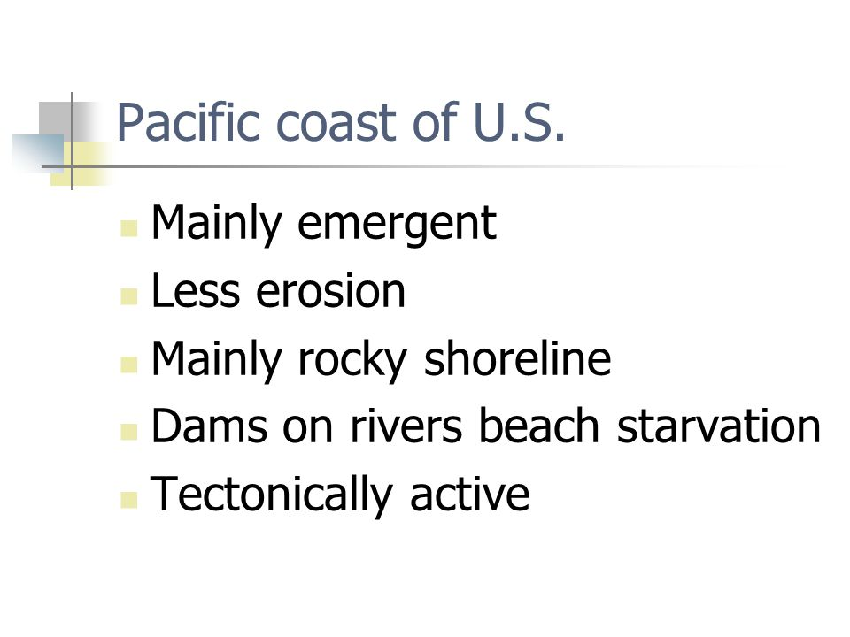 Pacific coast of U.S. Mainly emergent Less erosion Mainly rocky shoreline Dams on rivers beach starvation Tectonically active