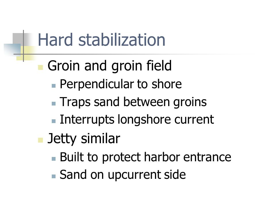 Hard stabilization Groin and groin field Perpendicular to shore Traps sand between groins Interrupts longshore current Jetty similar Built to protect