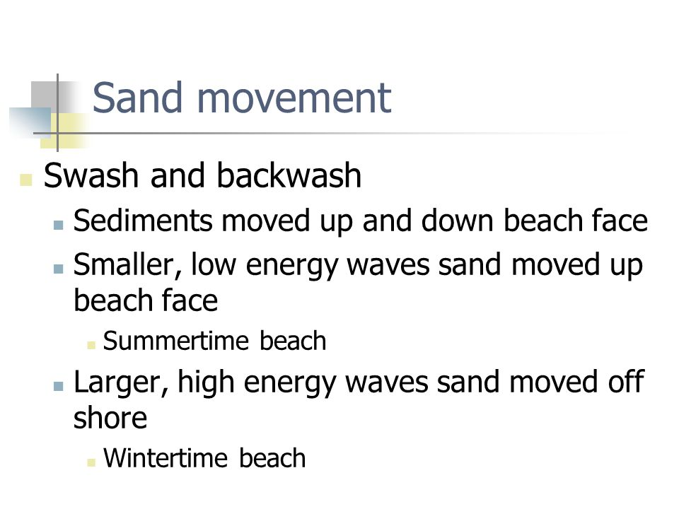 Sand movement Swash and backwash Sediments moved up and down beach face Smaller, low energy waves sand moved up beach face Summertime beach Larger, hi