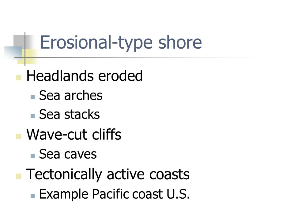 Erosional-type shore Headlands eroded Sea arches Sea stacks Wave-cut cliffs Sea caves Tectonically active coasts Example Pacific coast U.S.