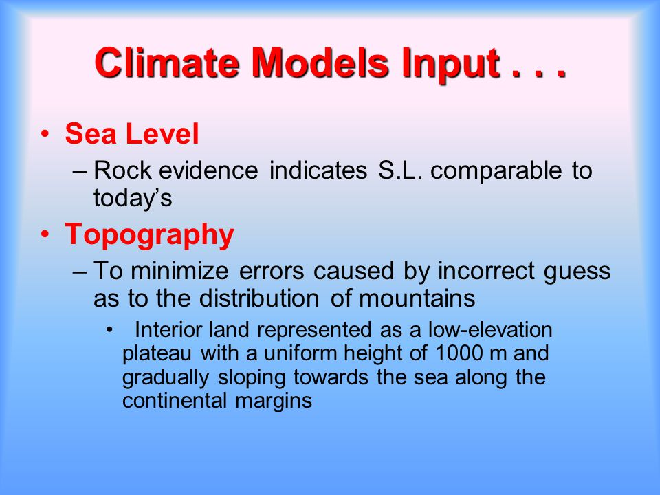 Climate Models Input... Climate Models Input... Sea Level –Rock evidence indicates S.L. comparable to today's Topography –To minimize errors caused by