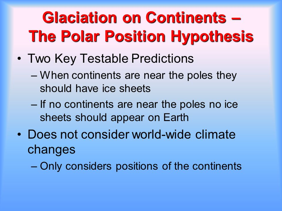 Glaciation on Continents – The Polar Position Hypothesis Two Key Testable Predictions –When continents are near the poles they should have ice sheets