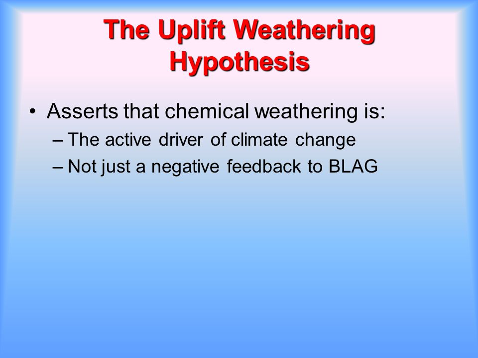 The Uplift Weathering Hypothesis Asserts that chemical weathering is: –The active driver of climate change –Not just a negative feedback to BLAG