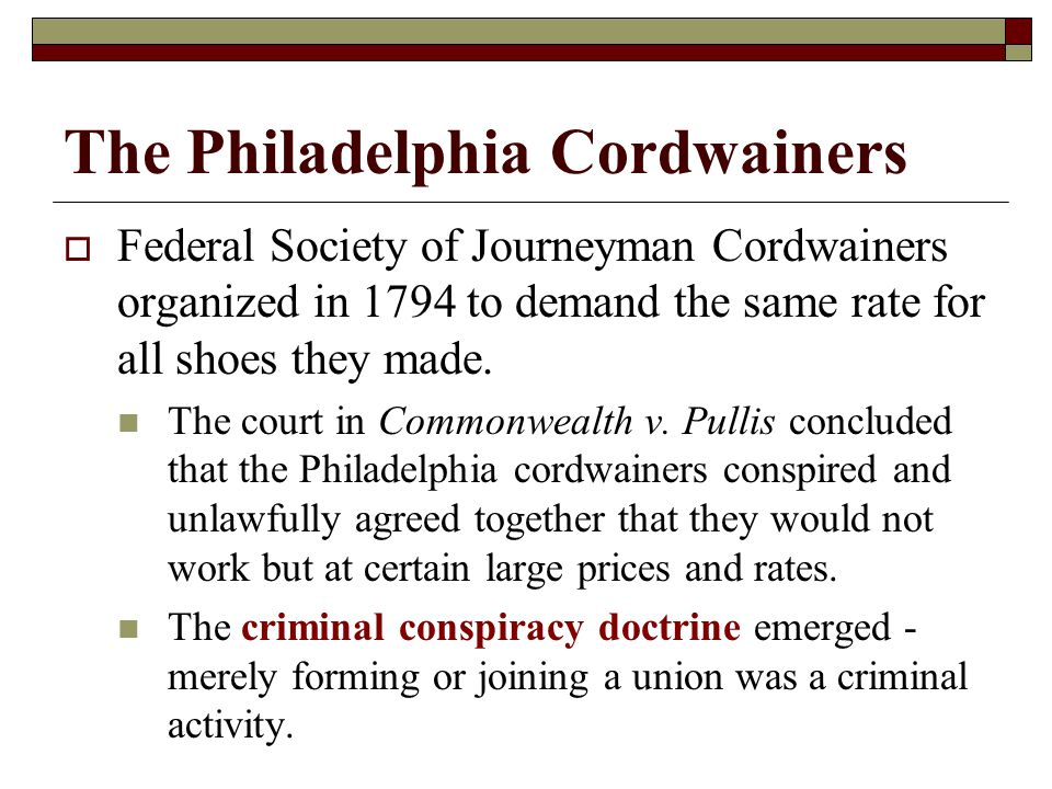The Philadelphia Cordwainers  Federal Society of Journeyman Cordwainers organized in 1794 to demand the same rate for all shoes they made.