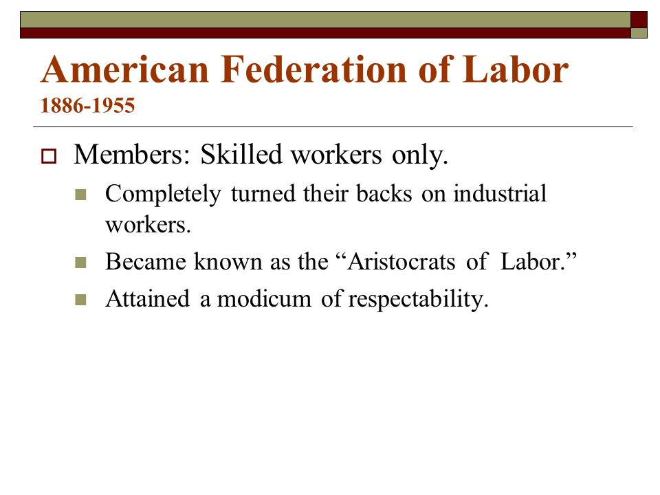 American Federation of Labor 1886-1955  Members: Skilled workers only.