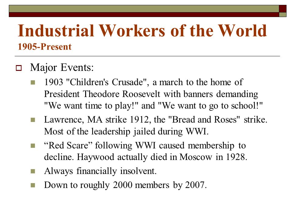 Industrial Workers of the World 1905-Present  Major Events: 1903 Children s Crusade , a march to the home of President Theodore Roosevelt with banners demanding We want time to play! and We want to go to school! Lawrence, MA strike 1912, the Bread and Roses strike.