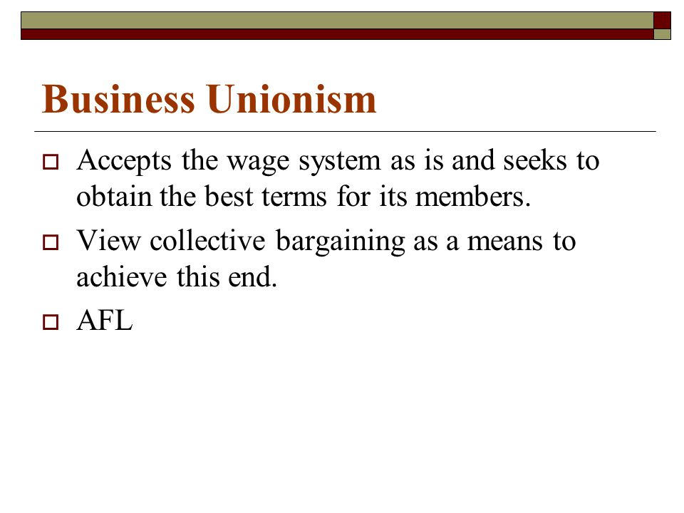 Business Unionism  Accepts the wage system as is and seeks to obtain the best terms for its members.