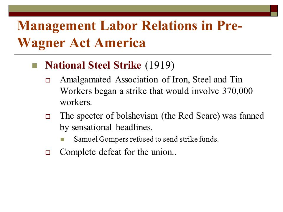 Management Labor Relations in Pre- Wagner Act America National Steel Strike (1919)  Amalgamated Association of Iron, Steel and Tin Workers began a strike that would involve 370,000 workers.