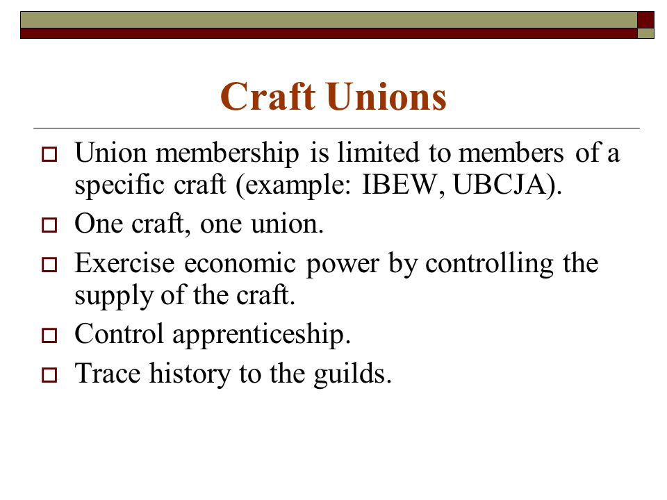 Craft Unions  Union membership is limited to members of a specific craft (example: IBEW, UBCJA).