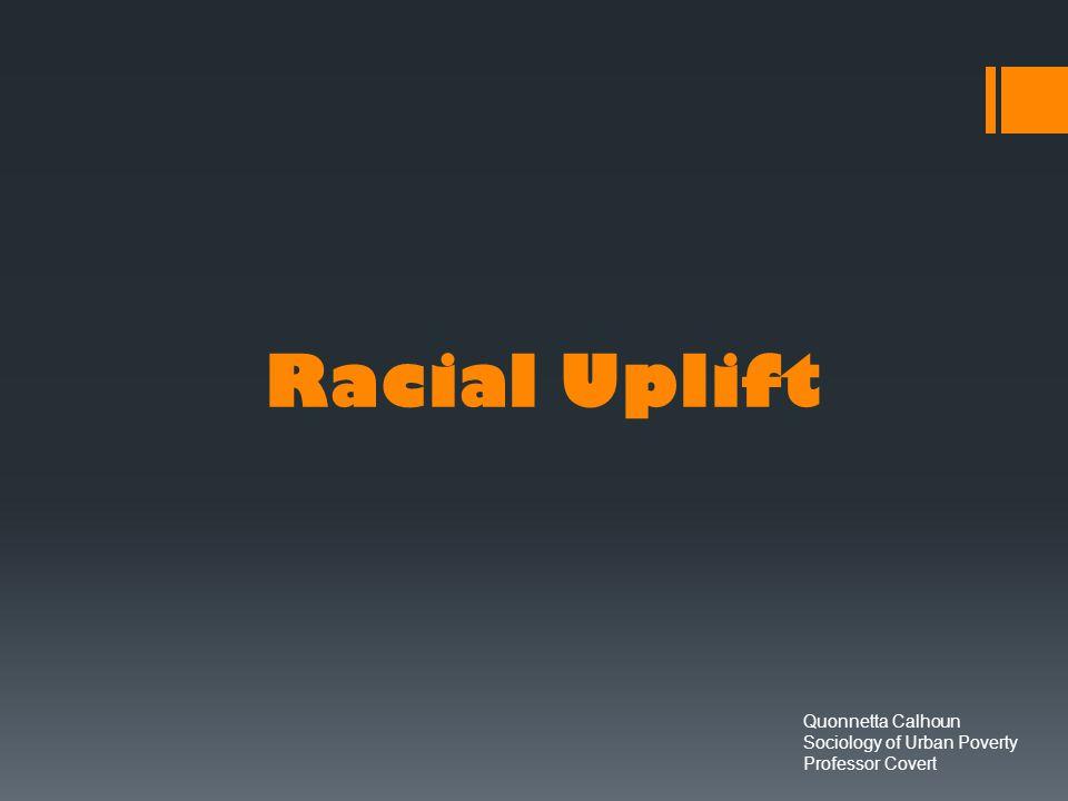 Racial Uplift Quonnetta Calhoun Sociology of Urban Poverty Professor Covert