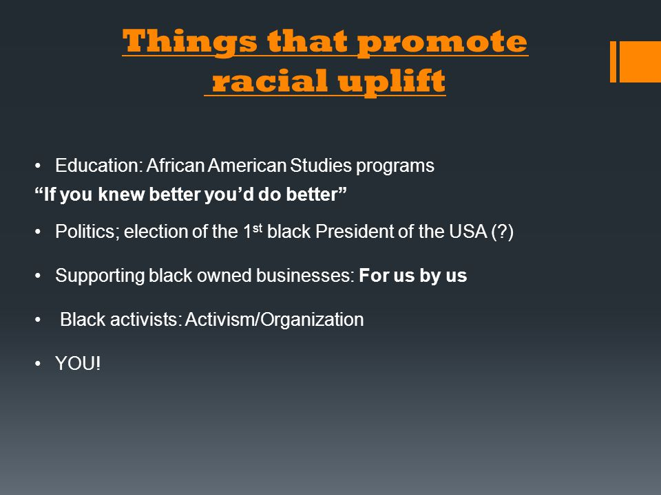 Things that promote racial uplift Education: African American Studies programs If you knew better you'd do better Politics; election of the 1 st black President of the USA (?) Supporting black owned businesses: For us by us Black activists: Activism/Organization YOU!