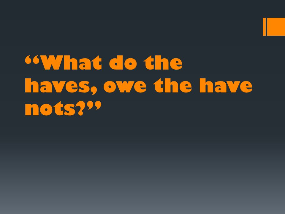 What do the haves, owe the have nots?