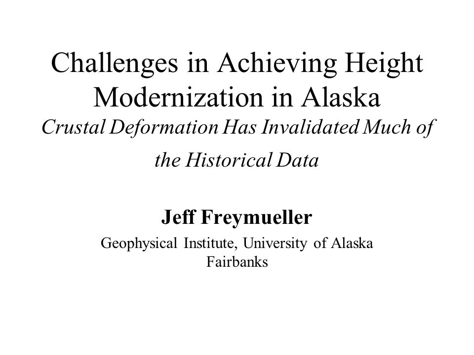 Height Accuracy Reaches New Low Terrestrial height network (leveling) is significantly compromised –Last systematic leveling in southern Alaska in 1964-1965, immediately after 1964 Prince William Sound earthquake –There has been up to 1.25 METERS of vertical crustal motion since then.