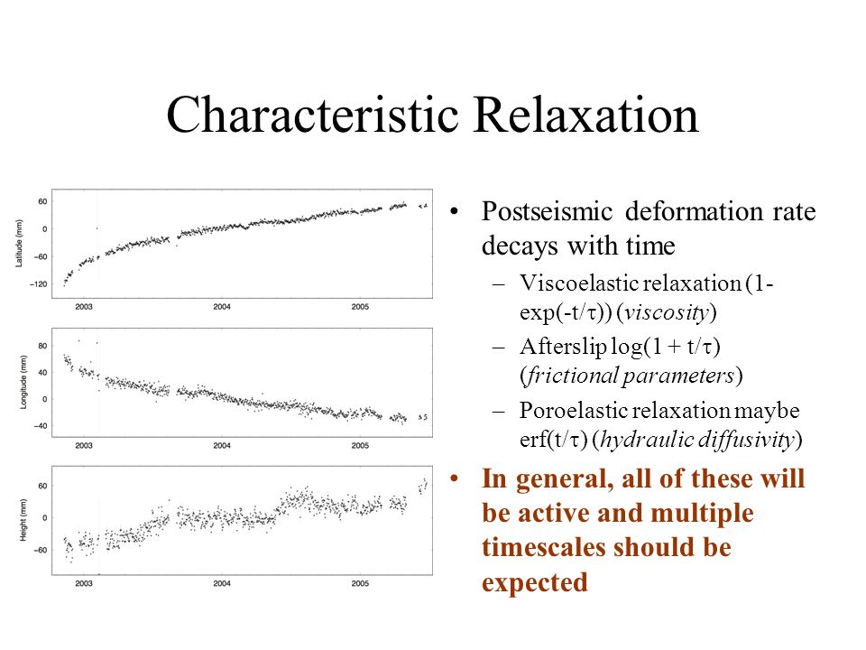 Characteristic Relaxation Postseismic deformation rate decays with time –Viscoelastic relaxation (1- exp(-t/  )) (viscosity) –Afterslip log(1 + t/  ) (frictional parameters) –Poroelastic relaxation maybe erf(t/  ) (hydraulic diffusivity) In general, all of these will be active and multiple timescales should be expected