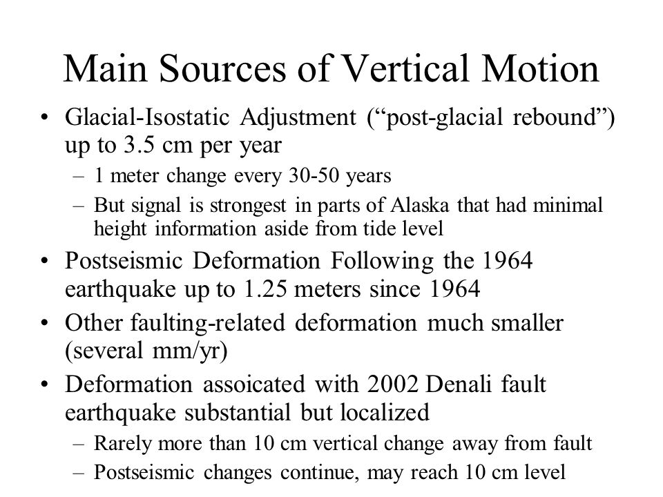 Main Sources of Vertical Motion Glacial-Isostatic Adjustment ( post-glacial rebound ) up to 3.5 cm per year –1 meter change every 30-50 years –But signal is strongest in parts of Alaska that had minimal height information aside from tide level Postseismic Deformation Following the 1964 earthquake up to 1.25 meters since 1964 Other faulting-related deformation much smaller (several mm/yr) Deformation assoicated with 2002 Denali fault earthquake substantial but localized –Rarely more than 10 cm vertical change away from fault –Postseismic changes continue, may reach 10 cm level